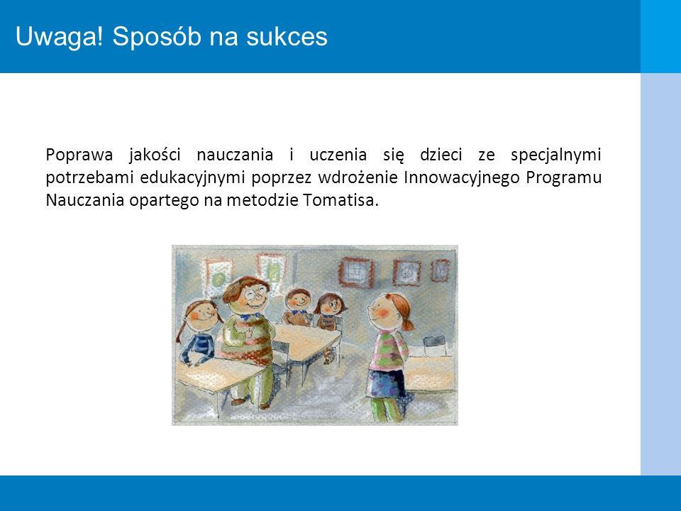 Uwaga! Sposób na sukces Poprawa jakości nauczania i uczenia się dzieci ze specjalnymi potrzebami edukacyjnymi poprzez wdrożenie Innowacyjnego Programu