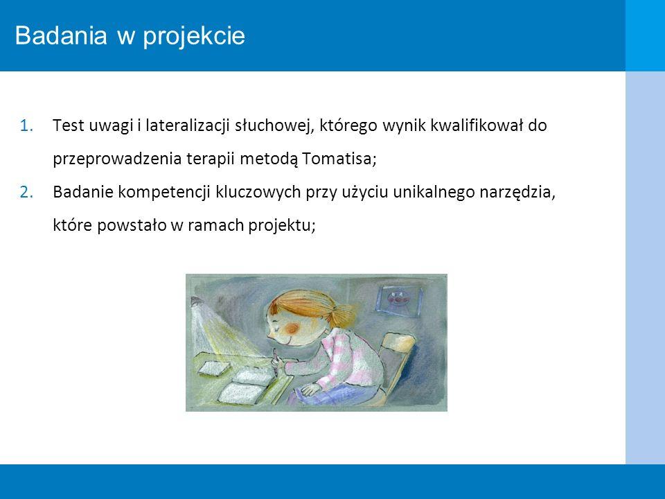 Badania w projekcie 1.Test uwagi i lateralizacji słuchowej, którego wynik kwalifikował do przeprowadzenia terapii metodą Tomatisa; 2.Badanie kompetenc