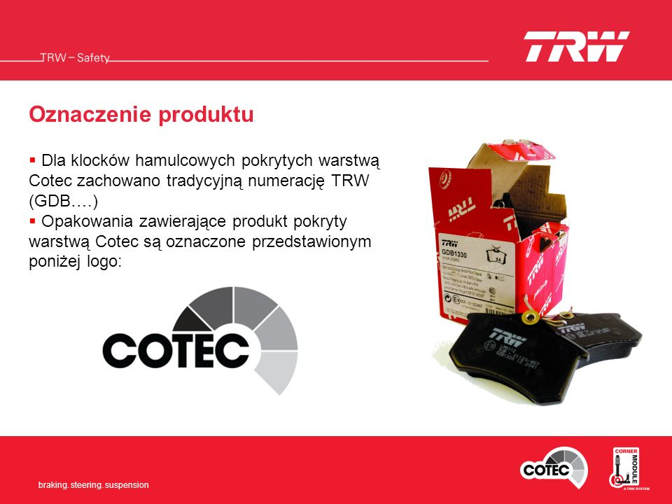 Braking. Steering. Suspension braking. steering. suspension Oznaczenie produktu Dla klocków hamulcowych pokrytych warstwą Cotec zachowano tradycyjną n