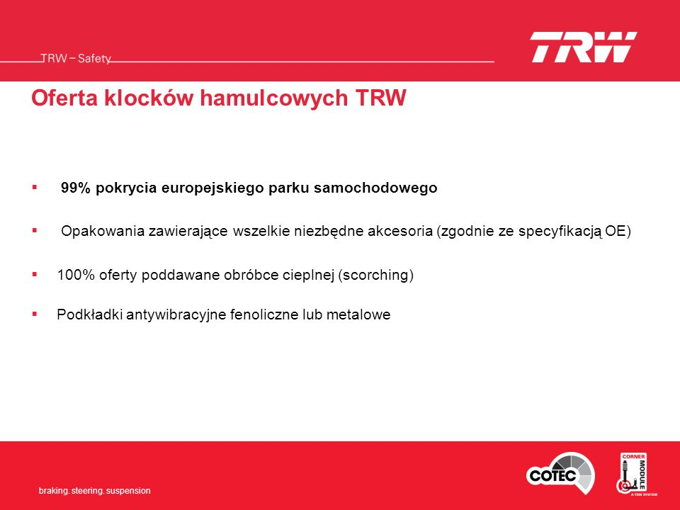 Braking. Steering. Suspension braking. steering. suspension Oferta klocków hamulcowych TRW 99% pokrycia europejskiego parku samochodowego Opakowania z