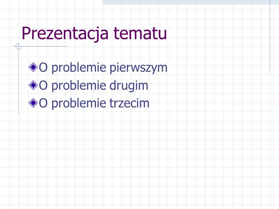Prezentacja tematu O problemie pierwszym O problemie drugim O problemie trzecim