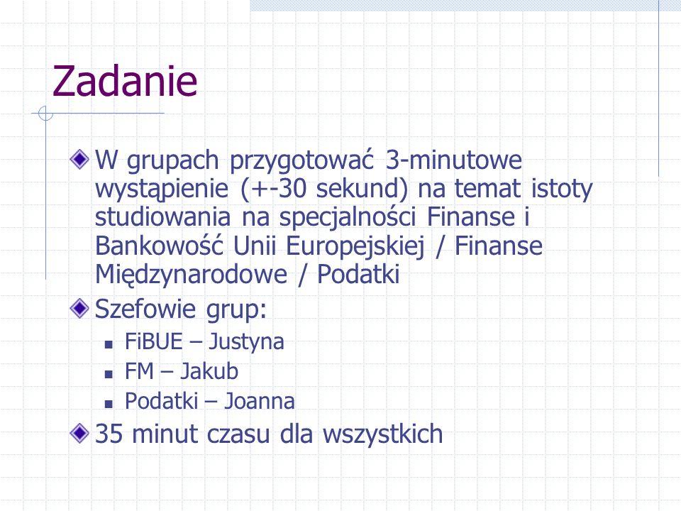 Zadanie W grupach przygotować 3-minutowe wystąpienie (+-30 sekund) na temat istoty studiowania na specjalności Finanse i Bankowość Unii Europejskiej / Finanse Międzynarodowe / Podatki Szefowie grup: FiBUE – Justyna FM – Jakub Podatki – Joanna 35 minut czasu dla wszystkich