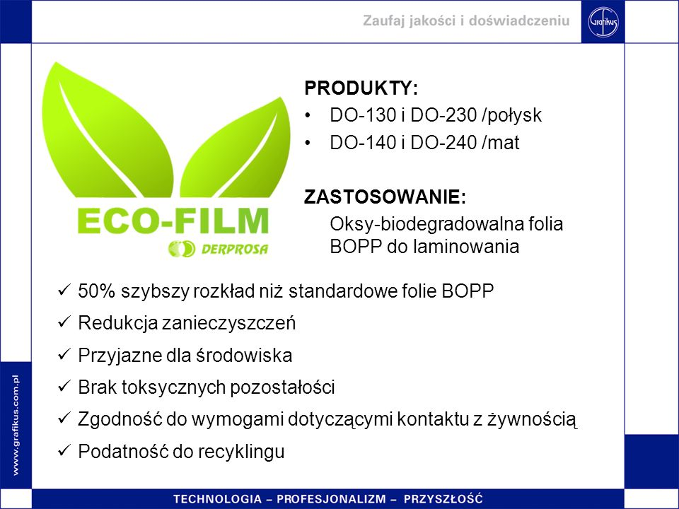 PRODUKTY: DO-130 i DO-230 /połysk DO-140 i DO-240 /mat ZASTOSOWANIE: Oksy-biodegradowalna folia BOPP do laminowania 50% szybszy rozkład niż standardow