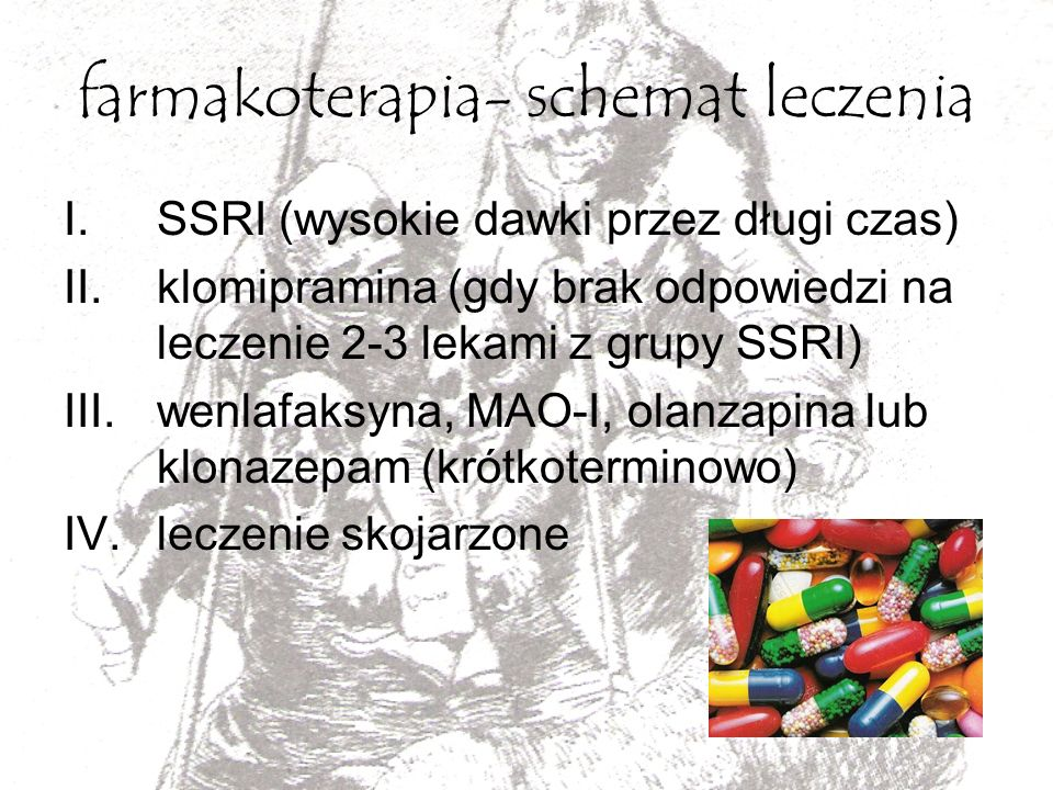 farmakoterapia- schemat leczenia I.SSRI (wysokie dawki przez długi czas) II.klomipramina (gdy brak odpowiedzi na leczenie 2-3 lekami z grupy SSRI) III