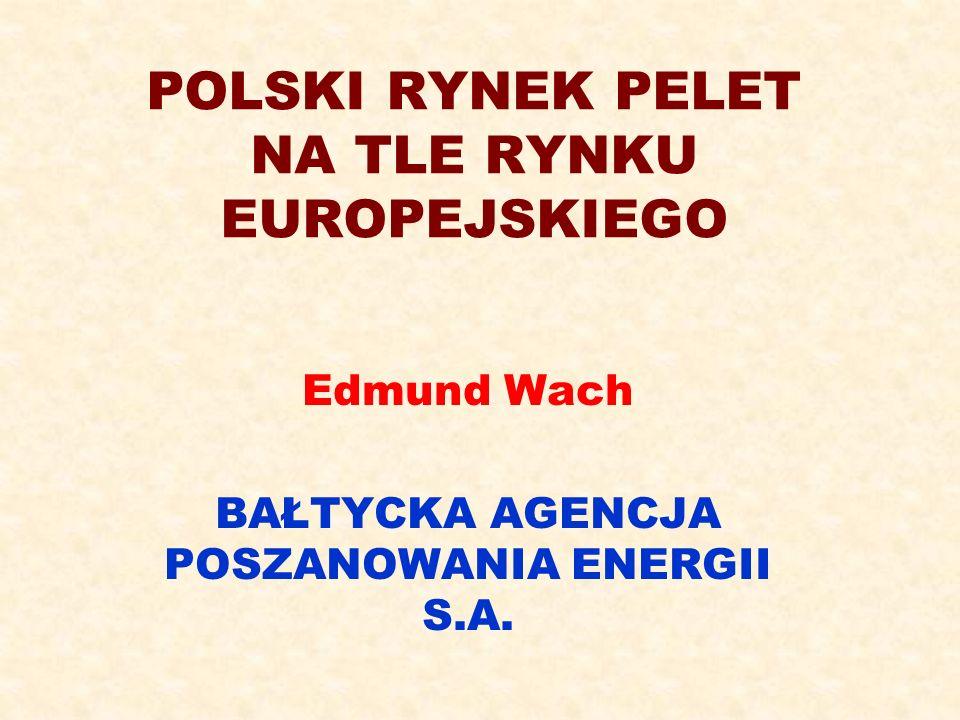 POLSKI RYNEK PELET NA TLE RYNKU EUROPEJSKIEGO Edmund Wach BAŁTYCKA AGENCJA POSZANOWANIA ENERGII S.A.