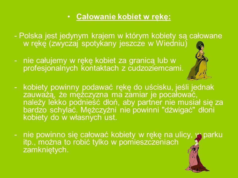 Całowanie kobiet w rękę: - Polska jest jedynym krajem w którym kobiety są całowane w rękę (zwyczaj spotykany jeszcze w Wiedniu) -nie całujemy w rękę k