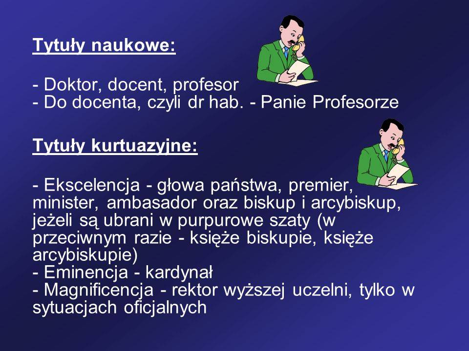 Tytuły naukowe: - Doktor, docent, profesor - Do docenta, czyli dr hab. - Panie Profesorze Tytuły kurtuazyjne: - Ekscelencja - głowa państwa, premier,