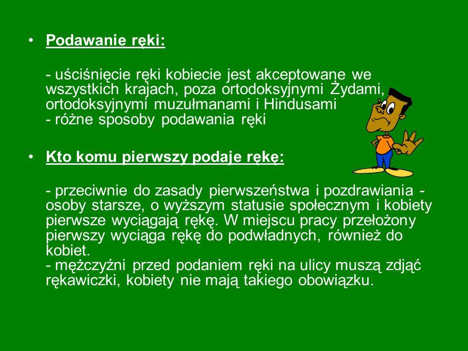 Całowanie kobiet w rękę: - Polska jest jedynym krajem w którym kobiety są całowane w rękę (zwyczaj spotykany jeszcze w Wiedniu) -nie całujemy w rękę kobiet za granicą lub w profesjonalnych kontaktach z cudzoziemcami.