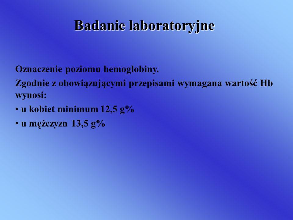 Badanie laboratoryjne Oznaczenie poziomu hemoglobiny. Zgodnie z obowiązującymi przepisami wymagana wartość Hb wynosi: u kobiet minimum 12,5 g% u mężcz