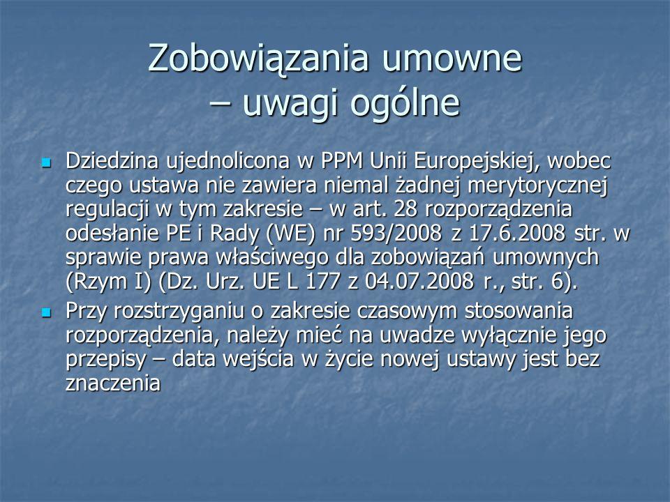 Zobowiązania umowne – uwagi ogólne Dziedzina ujednolicona w PPM Unii Europejskiej, wobec czego ustawa nie zawiera niemal żadnej merytorycznej regulacj