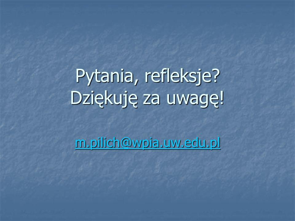 Pytania, refleksje? m.pilich@wpia.uw.edu.pl Dziękuję za uwagę!