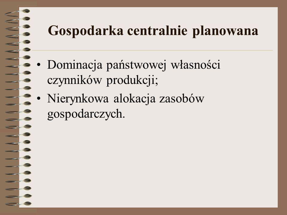 Gospodarka centralnie planowana Dominacja państwowej własności czynników produkcji; Nierynkowa alokacja zasobów gospodarczych.