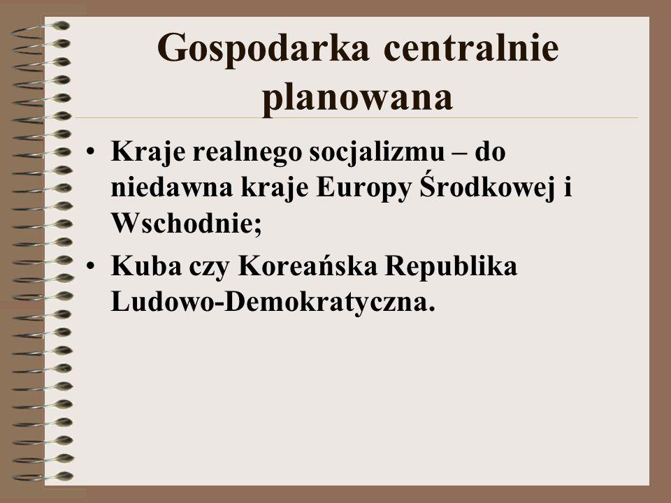 Gospodarka centralnie planowana Kraje realnego socjalizmu – do niedawna kraje Europy Środkowej i Wschodnie; Kuba czy Koreańska Republika Ludowo-Demokr