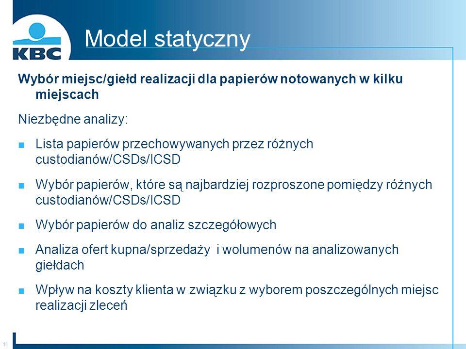11 Model statyczny Wybór miejsc/giełd realizacji dla papierów notowanych w kilku miejscach Niezbędne analizy: Lista papierów przechowywanych przez różnych custodianów/CSDs/ICSD Wybór papierów, które są najbardziej rozproszone pomiędzy różnych custodianów/CSDs/ICSD Wybór papierów do analiz szczegółowych Analiza ofert kupna/sprzedaży i wolumenów na analizowanych giełdach Wpływ na koszty klienta w związku z wyborem poszczególnych miejsc realizacji zleceń