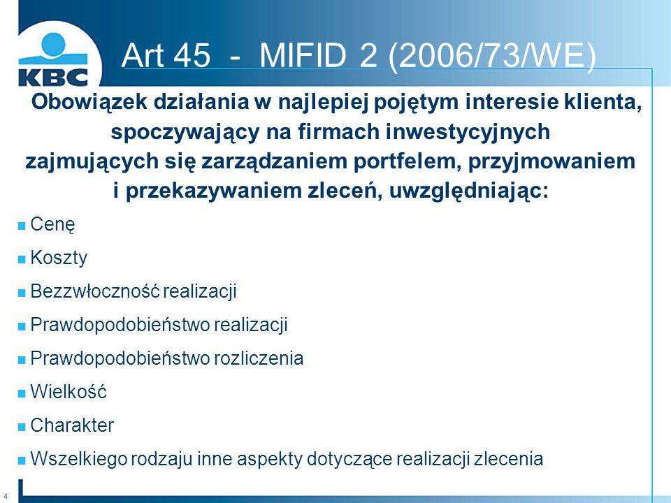 4 Obowiązek działania w najlepiej pojętym interesie klienta, spoczywający na firmach inwestycyjnych zajmujących się zarządzaniem portfelem, przyjmowaniem i przekazywaniem zleceń, uwzględniając: Cenę Koszty Bezzwłoczność realizacji Prawdopodobieństwo realizacji Prawdopodobieństwo rozliczenia Wielkość Charakter Wszelkiego rodzaju inne aspekty dotyczące realizacji zlecenia Art 45 - MIFID 2 (2006/73/WE)