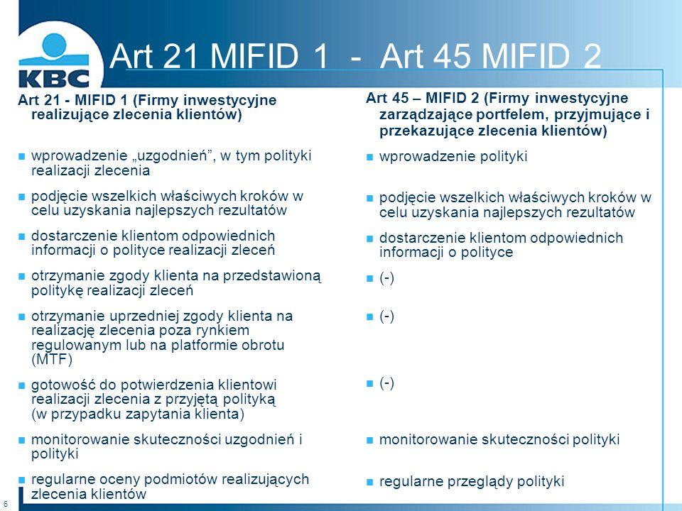 6 Art 21 - MIFID 1 (Firmy inwestycyjne realizujące zlecenia klientów) wprowadzenie uzgodnień, w tym polityki realizacji zlecenia podjęcie wszelkich właściwych kroków w celu uzyskania najlepszych rezultatów dostarczenie klientom odpowiednich informacji o polityce realizacji zleceń otrzymanie zgody klienta na przedstawioną politykę realizacji zleceń otrzymanie uprzedniej zgody klienta na realizację zlecenia poza rynkiem regulowanym lub na platformie obrotu (MTF) gotowość do potwierdzenia klientowi realizacji zlecenia z przyjętą polityką (w przypadku zapytania klienta) monitorowanie skuteczności uzgodnień i polityki regularne oceny podmiotów realizujących zlecenia klientów Art 21 MIFID 1 - Art 45 MIFID 2 Art 45 – MIFID 2 (Firmy inwestycyjne zarządzające portfelem, przyjmujące i przekazujące zlecenia klientów) wprowadzenie polityki podjęcie wszelkich właściwych kroków w celu uzyskania najlepszych rezultatów dostarczenie klientom odpowiednich informacji o polityce (-) monitorowanie skuteczności polityki regularne przeglądy polityki
