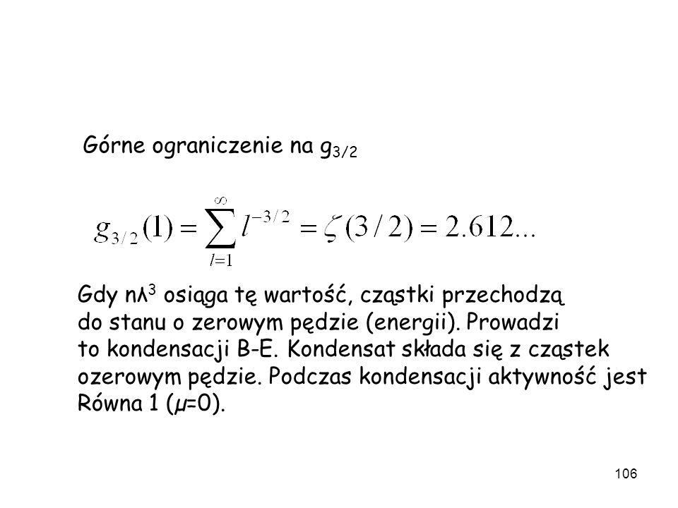106 Górne ograniczenie na g 3/2 Gdy nλ 3 osiąga tę wartość, cząstki przechodzą do stanu o zerowym pędzie (energii). Prowadzi to kondensacji B-E. Konde