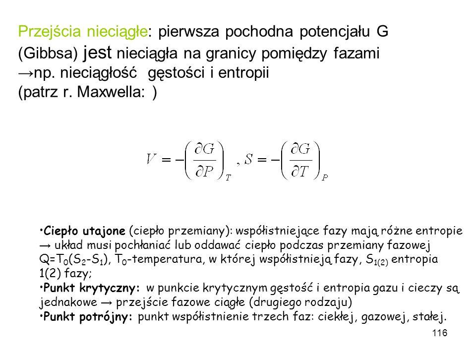 116 Przejścia nieciągłe: pierwsza pochodna potencjału G (Gibbsa) jest nieciągła na granicy pomiędzy fazaminp. nieciągłość gęstości i entropii (patrz r