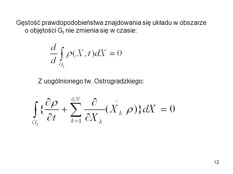 12 Gęstość prawdopodobieństwa znajdowania się układu w obszarze o objętości G t nie zmienia się w czasie: Z uogólnionego tw. Ostrogradzkiego: