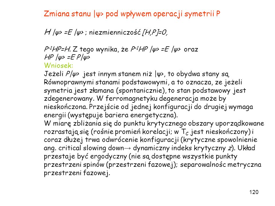 120 Zmiana stanu |ψ> pod wpływem operacji symetrii P H |ψ> =E |ψ> ; niezmienniczość [H,P]=0, P -1 HP=H. Z tego wynika, że P -1 HP |ψ> =E |ψ> oraz HP |
