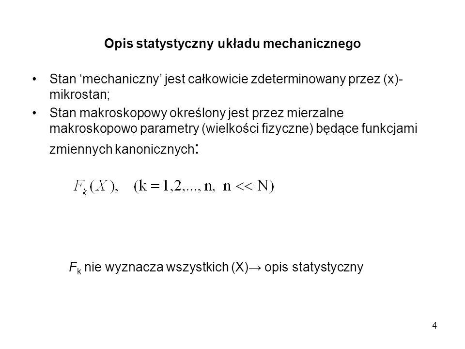 4 Opis statystyczny układu mechanicznego Stan mechaniczny jest całkowicie zdeterminowany przez (x)- mikrostan; Stan makroskopowy określony jest przez