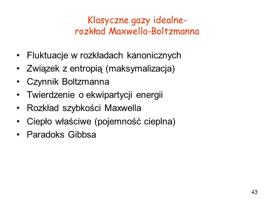 43 Klasyczne gazy idealne- rozkład Maxwella-Boltzmanna Fluktuacje w rozkładach kanonicznych Związek z entropią (maksymalizacja) Czynnik Boltzmanna Twi