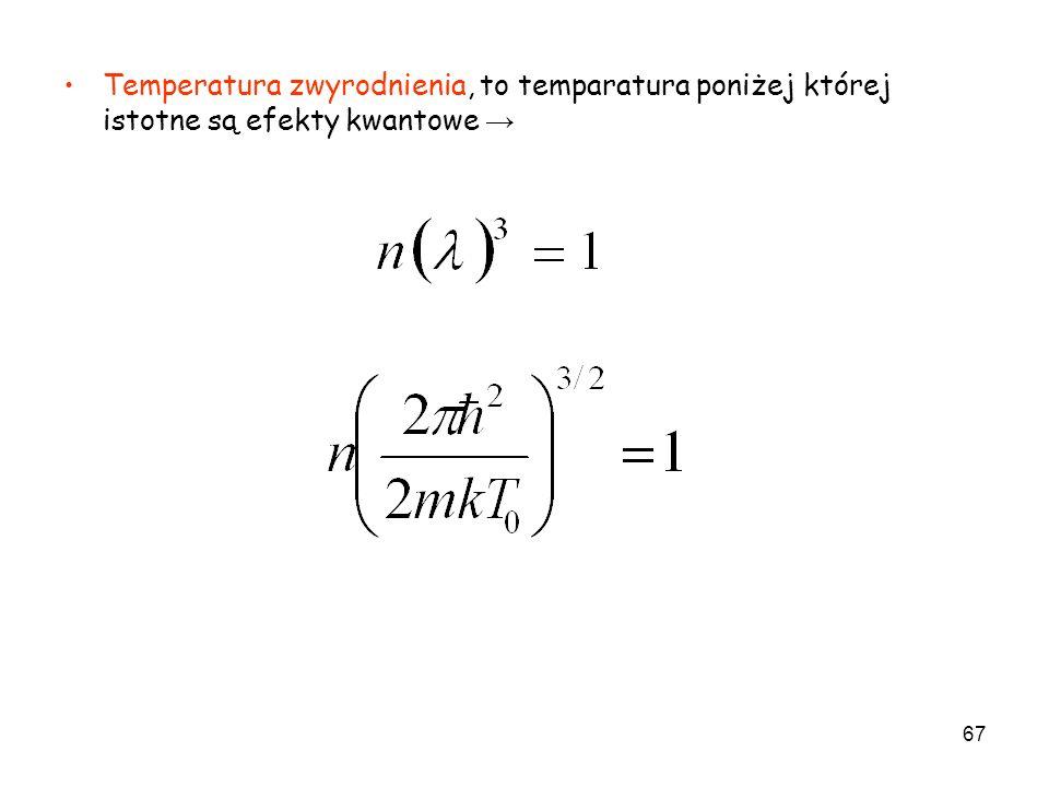 67 Temperatura zwyrodnienia, to temparatura poniżej której istotne są efekty kwantowe