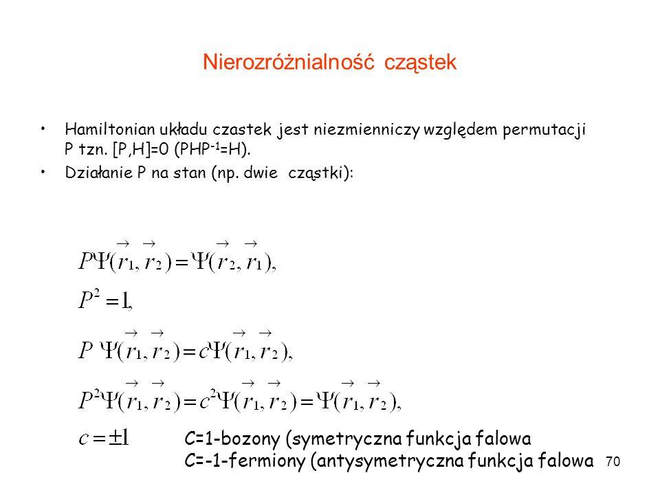 70 Nierozróżnialność cząstek Hamiltonian układu czastek jest niezmienniczy względem permutacji P tzn. [P,H]=0 (PHP -1 =H). Działanie P na stan (np. dw