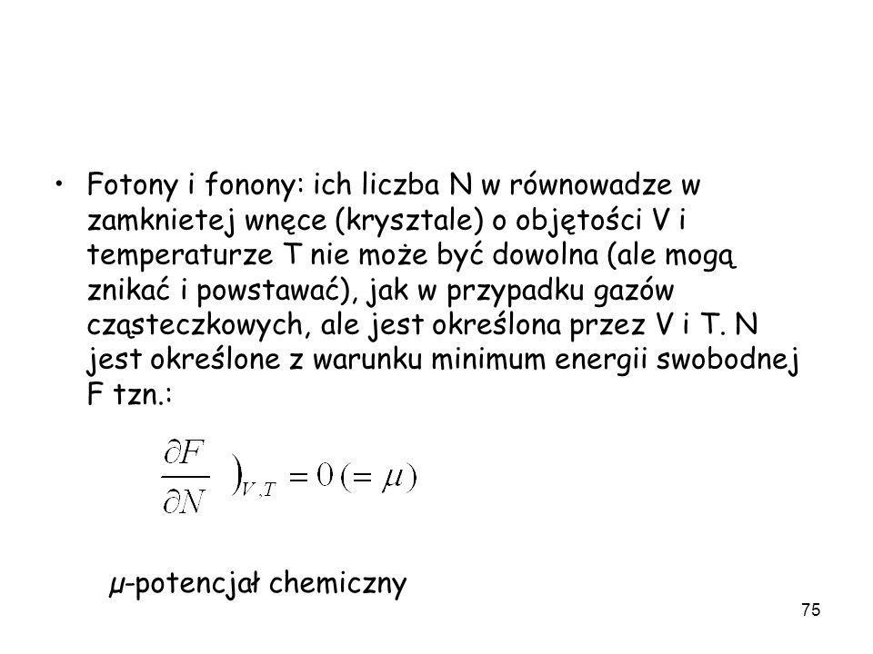 75 Fotony i fonony: ich liczba N w równowadze w zamknietej wnęce (krysztale) o objętości V i temperaturze T nie może być dowolna (ale mogą znikać i po