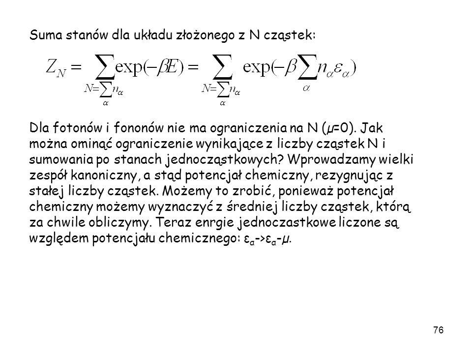 76 Suma stanów dla układu złożonego z N cząstek: Dla fotonów i fononów nie ma ograniczenia na N (µ=0). Jak można ominąć ograniczenie wynikające z licz