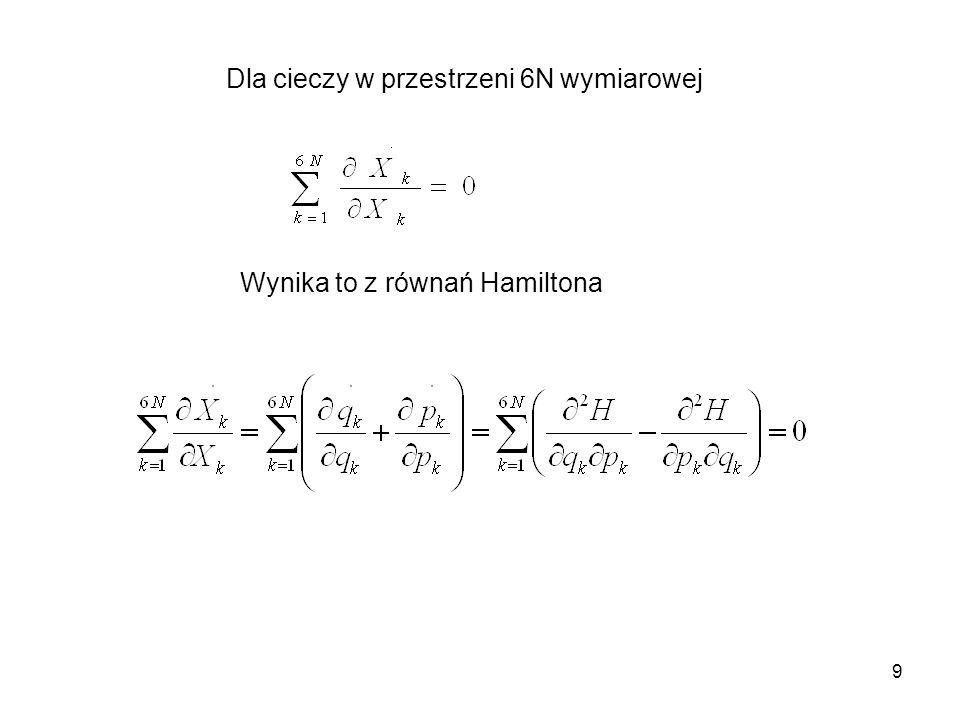 10 Twierdzenie Liouvillea o zachowaniu objętości fazowej mówi, że zachowana jest objętość dowolnej części 6N wymiarowej przestrzeni fazowej, ograniczonej zamkniętą hiperpowierzchnią określoną przez punkty w przestrzeni fazowej, przedstawiające stany układu