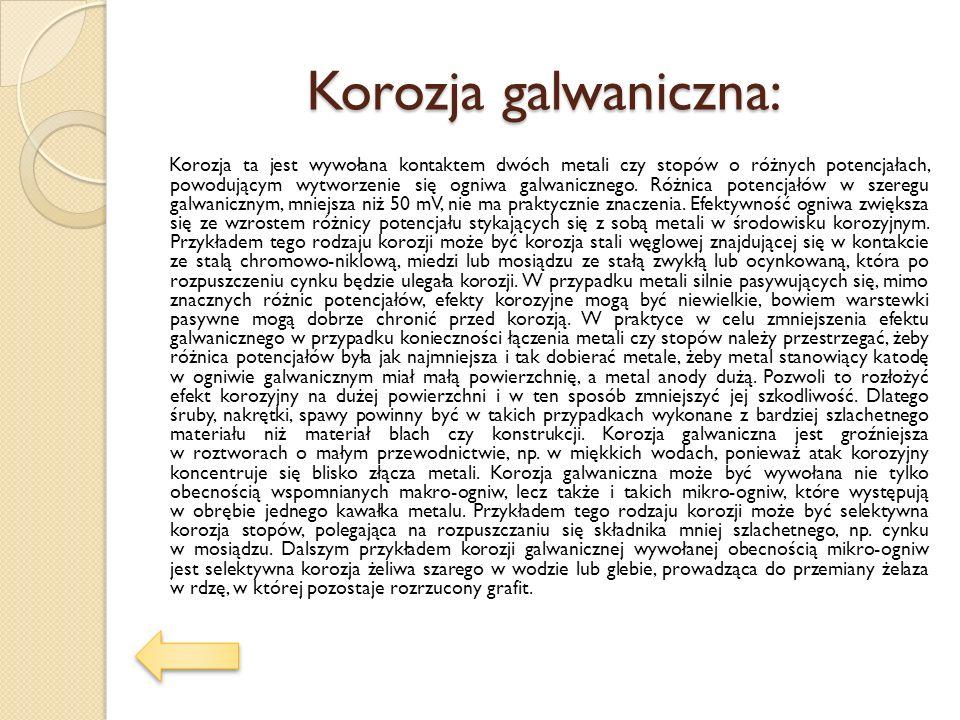 Korozja galwaniczna: Korozja ta jest wywołana kontaktem dwóch metali czy stopów o różnych potencjałach, powodującym wytworzenie się ogniwa galwaniczne