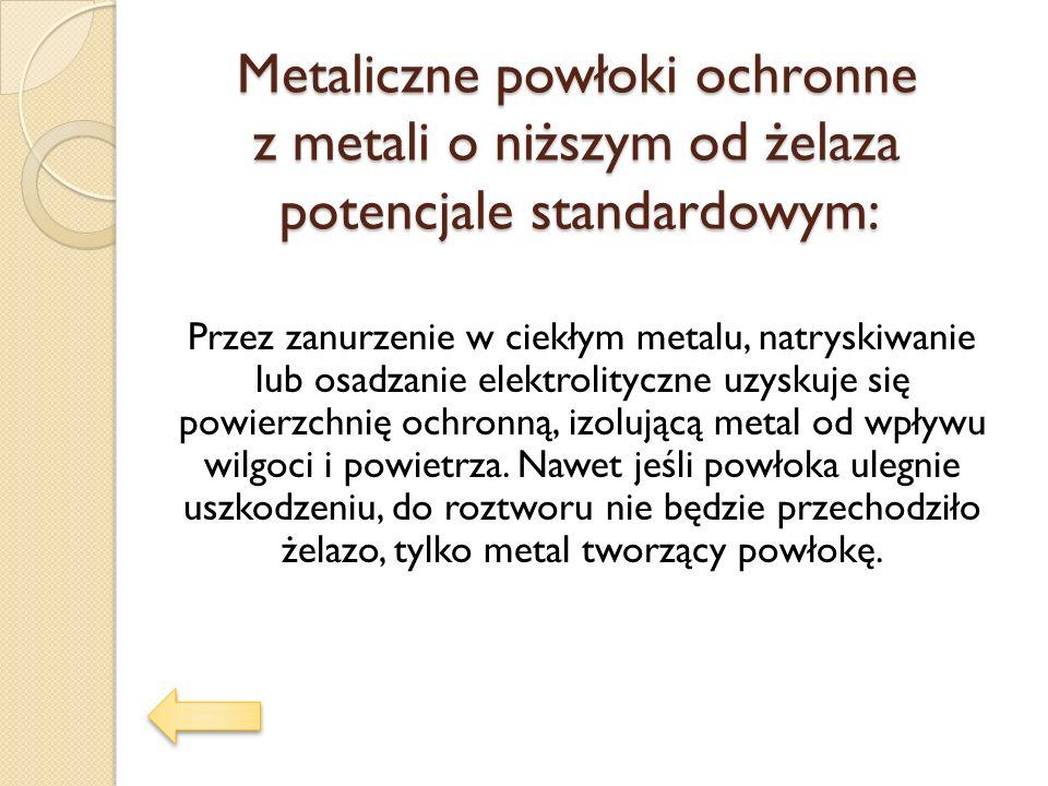 Metaliczne powłoki ochronne z metali o niższym od żelaza potencjale standardowym: Przez zanurzenie w ciekłym metalu, natryskiwanie lub osadzanie elekt