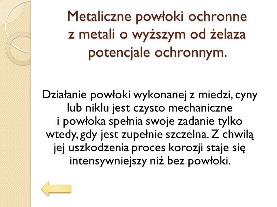 Metaliczne powłoki ochronne z metali o wyższym od żelaza potencjale ochronnym. Działanie powłoki wykonanej z miedzi, cyny lub niklu jest czysto mechan