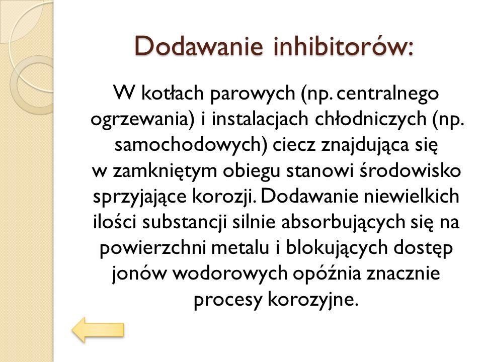 Dodawanie inhibitorów: W kotłach parowych (np. centralnego ogrzewania) i instalacjach chłodniczych (np. samochodowych) ciecz znajdująca się w zamknięt
