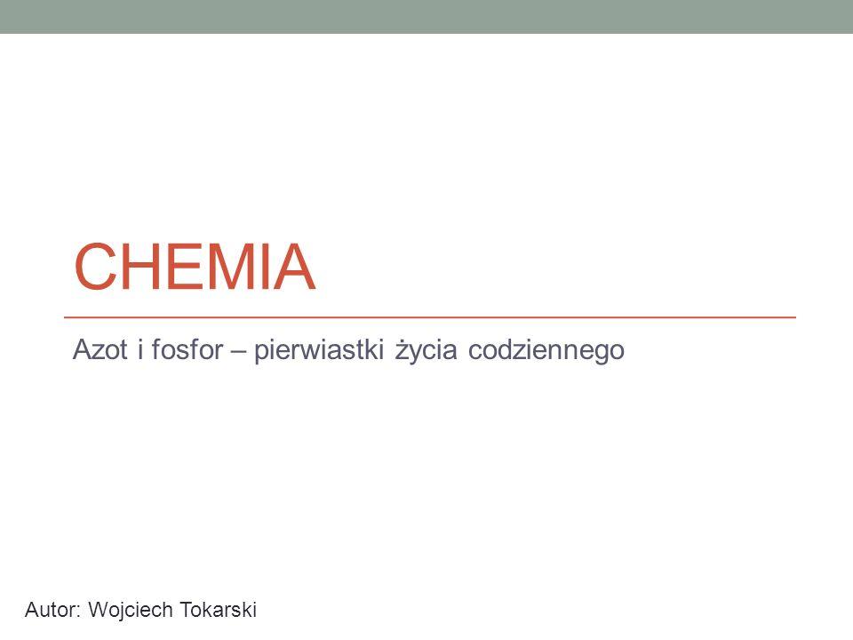 CHEMIA Azot i fosfor – pierwiastki życia codziennego Autor: Wojciech Tokarski