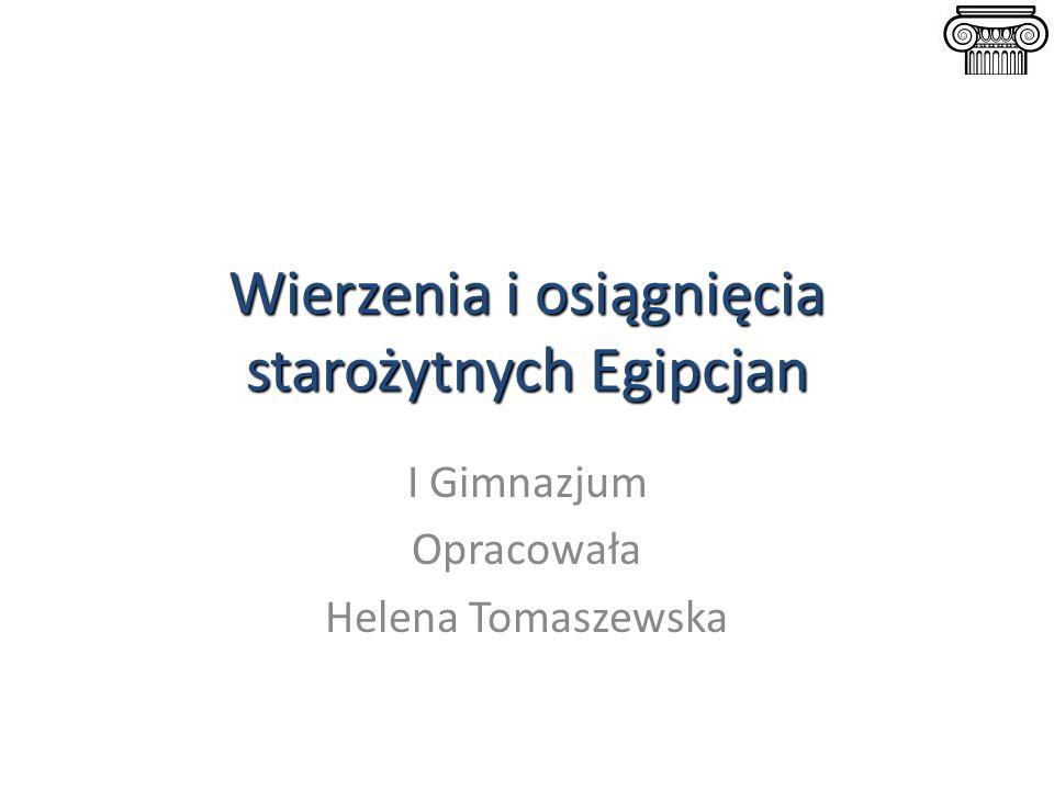 Wierzenia i osiągnięcia starożytnych Egipcjan I Gimnazjum Opracowała Helena Tomaszewska