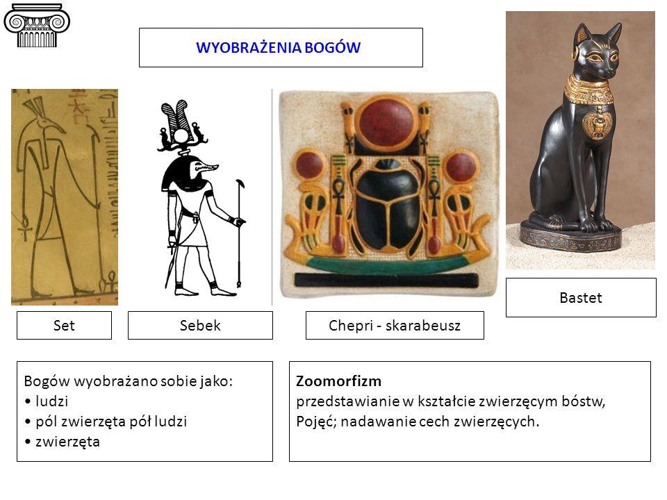 SetChepri - skarabeusz WYOBRAŻENIA BOGÓW Sebek Bastet Bogów wyobrażano sobie jako: ludzi pól zwierzęta pół ludzi zwierzęta Zoomorfizm przedstawianie w
