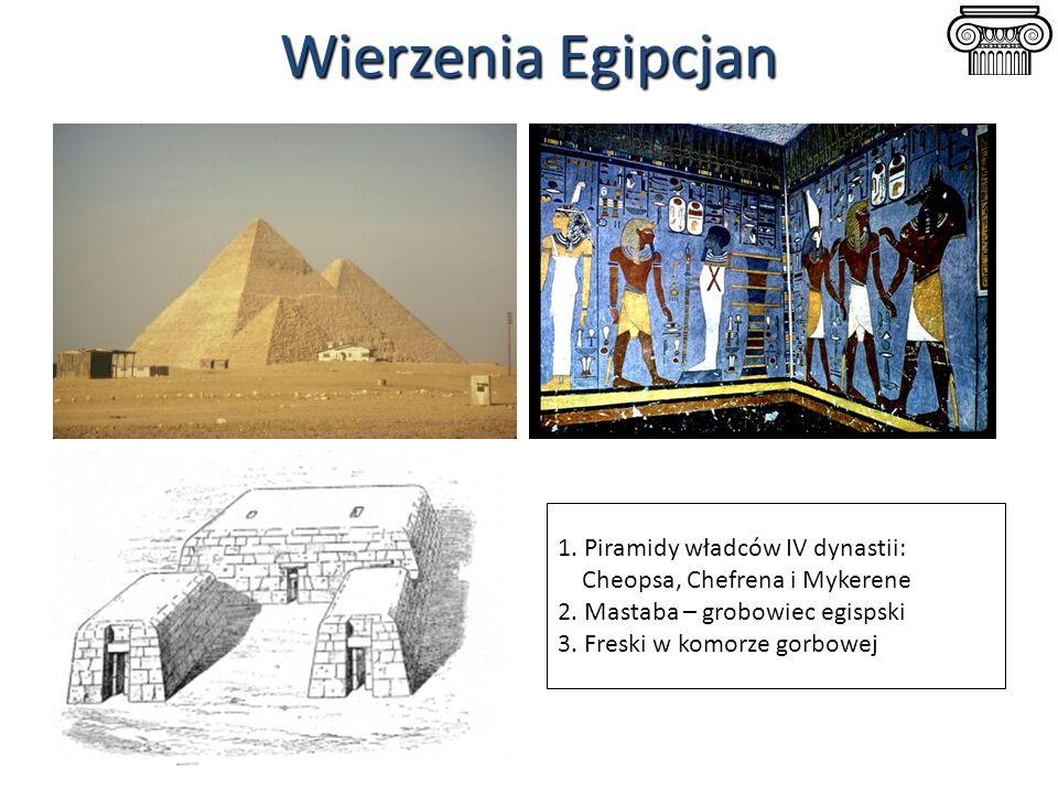 Wierzenia Egipcjan 1. Piramidy władców IV dynastii: Cheopsa, Chefrena i Mykerene 2. Mastaba – grobowiec egispski 3. Freski w komorze gorbowej