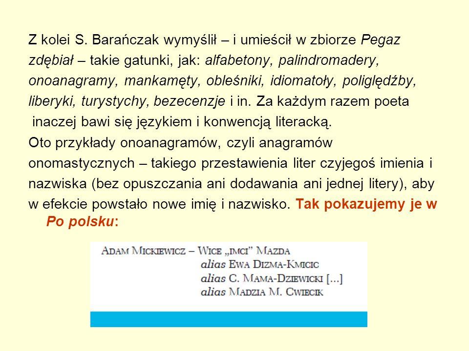 Z kolei S. Barańczak wymyślił – i umieścił w zbiorze Pegaz zdębiał – takie gatunki, jak: alfabetony, palindromadery, onoanagramy, mankamęty, obleśniki