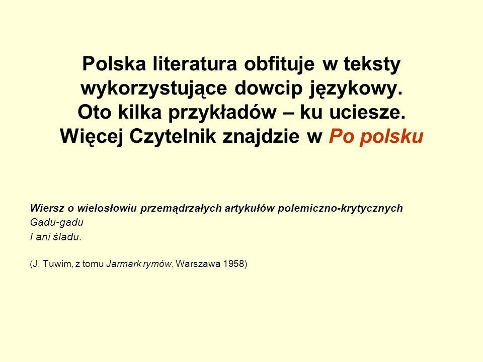 Polska literatura obfituje w teksty wykorzystujące dowcip językowy. Oto kilka przykładów – ku uciesze. Więcej Czytelnik znajdzie w Po polsku Wiersz o