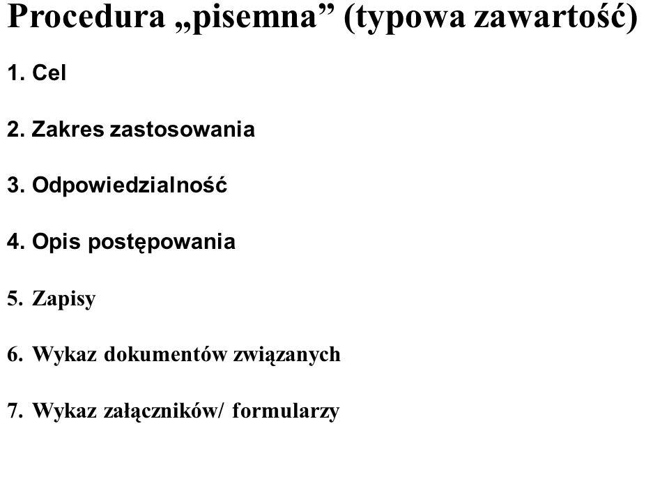 Procedura pisemna (typowa zawartość) 1.Cel 2.Zakres zastosowania 3.Odpowiedzialność 4.Opis postępowania 5.Zapisy 6.Wykaz dokumentów związanych 7.Wykaz załączników/ formularzy