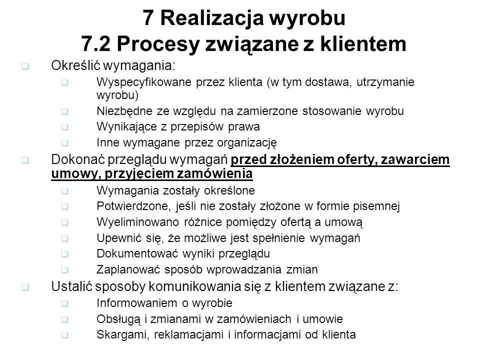 7 Realizacja wyrobu 7.2 Procesy związane z klientem Określić wymagania: Wyspecyfikowane przez klienta (w tym dostawa, utrzymanie wyrobu) Niezbędne ze względu na zamierzone stosowanie wyrobu Wynikające z przepisów prawa Inne wymagane przez organizację Dokonać przeglądu wymagań przed złożeniem oferty, zawarciem umowy, przyjęciem zamówienia Wymagania zostały określone Potwierdzone, jeśli nie zostały złożone w formie pisemnej Wyeliminowano różnice pomiędzy ofertą a umową Upewnić się, że możliwe jest spełnienie wymagań Dokumentować wyniki przeglądu Zaplanować sposób wprowadzania zmian Ustalić sposoby komunikowania się z klientem związane z: Informowaniem o wyrobie Obsługą i zmianami w zamówieniach i umowie Skargami, reklamacjami i informacjami od klienta