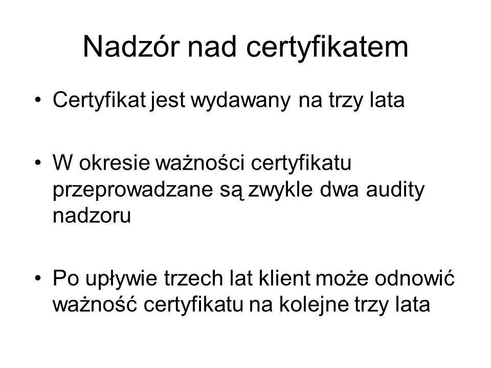 Nadzór nad certyfikatem Certyfikat jest wydawany na trzy lata W okresie ważności certyfikatu przeprowadzane są zwykle dwa audity nadzoru Po upływie trzech lat klient może odnowić ważność certyfikatu na kolejne trzy lata