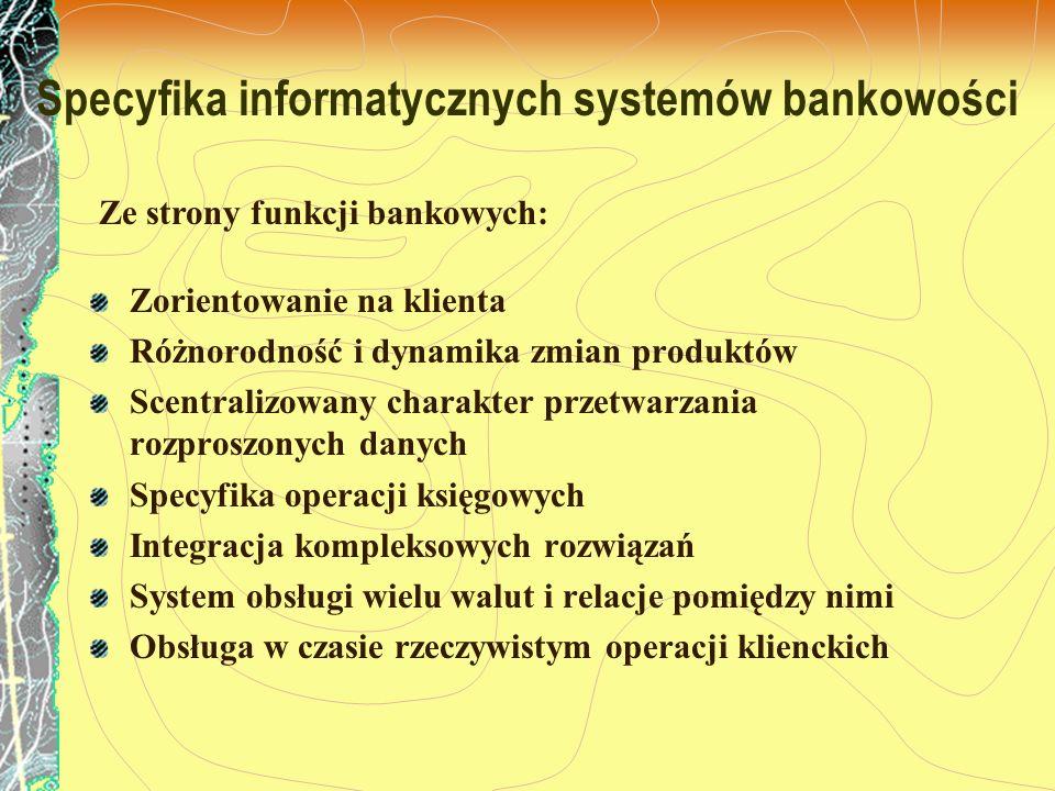 Specyfika informatycznych systemów bankowości Zorientowanie na klienta Różnorodność i dynamika zmian produktów Scentralizowany charakter przetwarzania