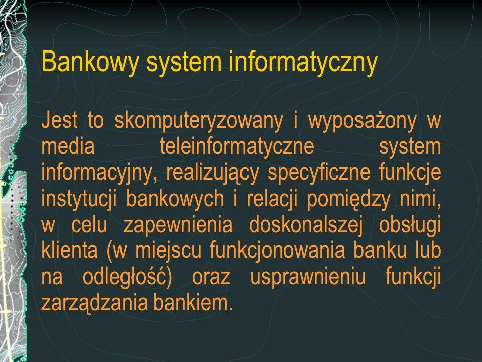 Bankowy system informatyczny Jest to skomputeryzowany i wyposażony w media teleinformatyczne system informacyjny, realizujący specyficzne funkcje inst