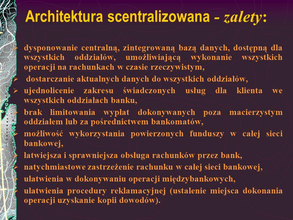 Architektura scentralizowana - zalety: dysponowanie centralną, zintegrowaną bazą danych, dostępną dla wszystkich oddziałów, umożliwiającą wykonanie ws