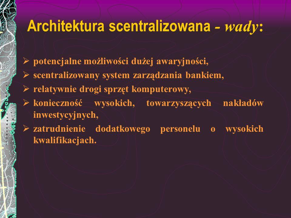 Architektura scentralizowana - wady: potencjalne możliwości dużej awaryjności, scentralizowany system zarządzania bankiem, relatywnie drogi sprzęt kom