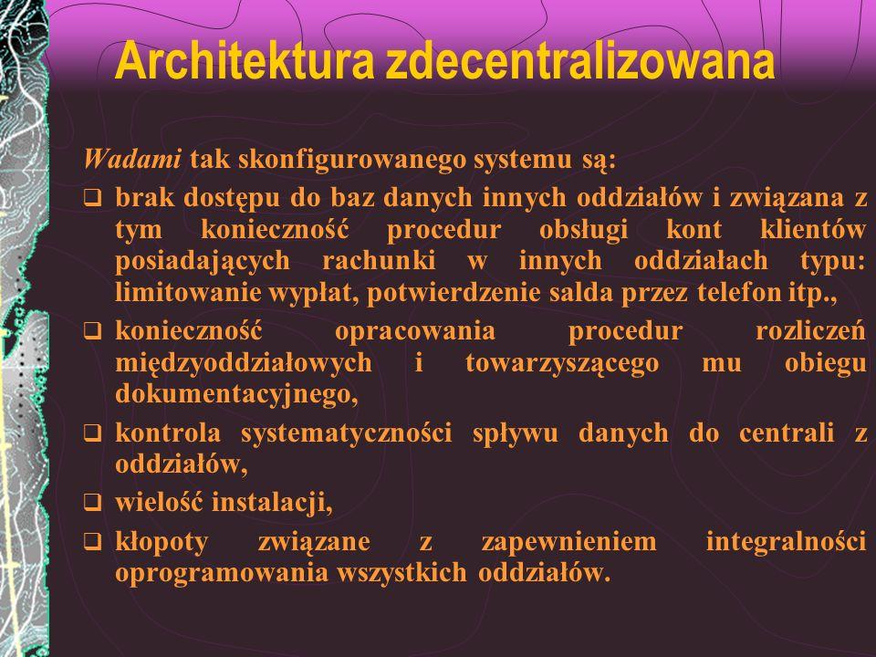 Architektura zdecentralizowana Wadami tak skonfigurowanego systemu są: brak dostępu do baz danych innych oddziałów i związana z tym konieczność proced