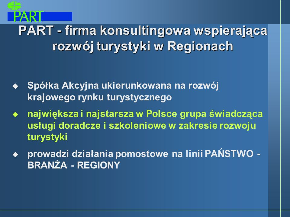 PART - firma konsultingowa wspierająca rozwój turystyki w Regionach Spółka Akcyjna ukierunkowana na rozwój krajowego rynku turystycznego największa i najstarsza w Polsce grupa świadcząca usługi doradcze i szkoleniowe w zakresie rozwoju turystyki prowadzi działania pomostowe na linii PAŃSTWO - BRANŻA - REGIONY